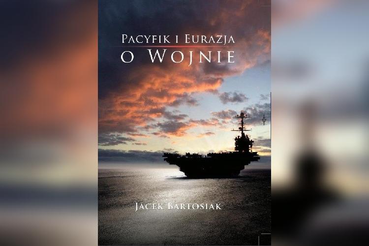 Jacek Bartosiak Pacyfik i Eurazja O Wojnie - Wydawnictwo CSPA